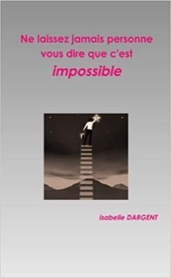 """""""Ne laissez jamais personne vous dire que c'est impossible"""" d'Isabelle Dargent"""