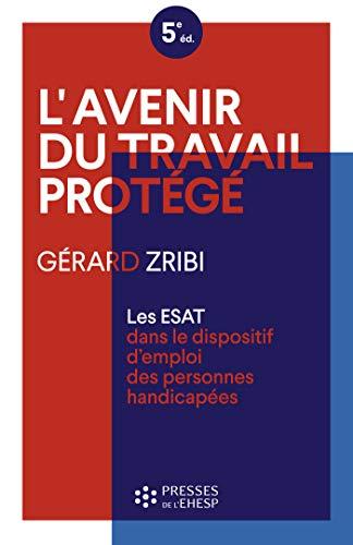 L'avenir du travail protégé: Les ESAT dans le dispositif d'emploi des personnes handicapées